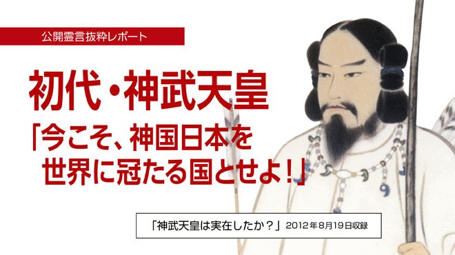 初代・神武天皇 「今こそ、神国日本を世界に冠たる国とせよ!」