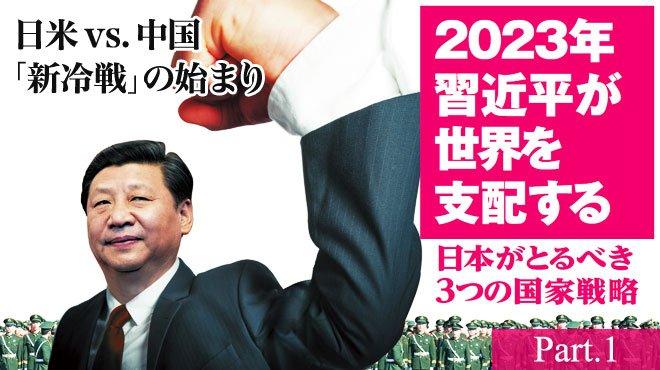 日米vs.中国「新冷戦」の始まり - 2023年習近平が世界を支配する - 日本がとるべき3つの国家戦略 Part.1