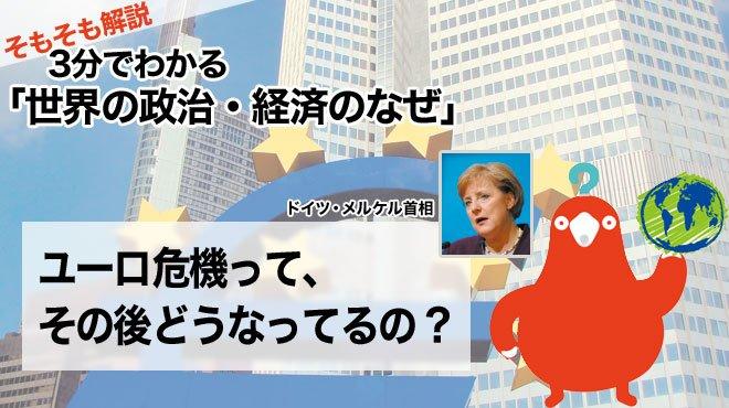 ユーロ危機って、その後どうなってるの? - そもそも解説 3分で分かる「世界の政治・経済のなぜ」