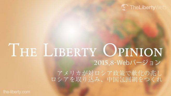 アメリカが対ロシア政策で軟化の兆し - ロシアを取り込み、中国包囲網をつくれ - The Liberty Opinion(Webバージョン)