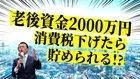 老後資金2000万円、消費税下げたら貯められる!?【未来編集】