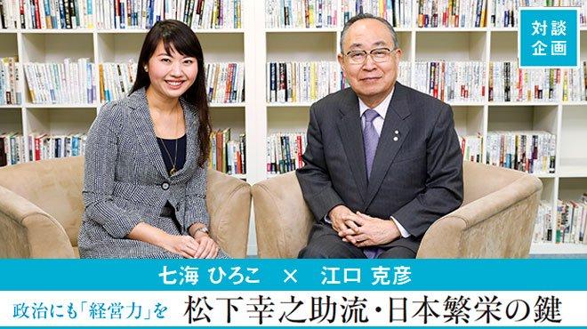 対談 七海 ひろこ × 江口 克彦 - 政治にも「経営力」を 松下幸之助流・日本繁栄の鍵