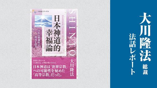 世界宗教に比肩する日本神道の高みに迫る - 「日本神道的幸福論」 - 大川隆法総裁 法話レポート