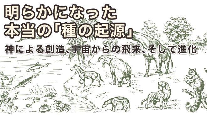 ダーウィン進化論の終わり(3)──明らかになった本当の「種の起源」 - 神による創造、宇宙からの飛来、そして進化