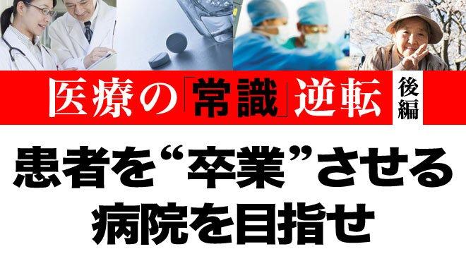 """患者を""""卒業""""させる病院を目指せ - 医療の「常識」逆転 後編"""