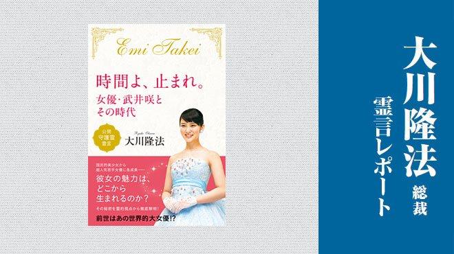 「タレントやスターは神様の代役ができる仕事」 - 「『時間よ、止まれ。』─女優・武井咲とその時代」 - 大川隆法総裁 霊言レポート
