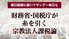 財務省・国税庁が糸を引く宗教法人課税論 - 朝日新聞に続いてサンデー毎日も