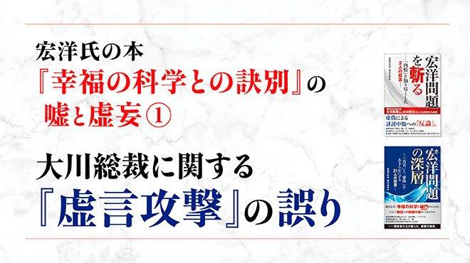 宏洋氏の本『幸福の科学との訣別』の嘘と虚妄(1) 大川総裁に関する「虚言攻撃」の誤り