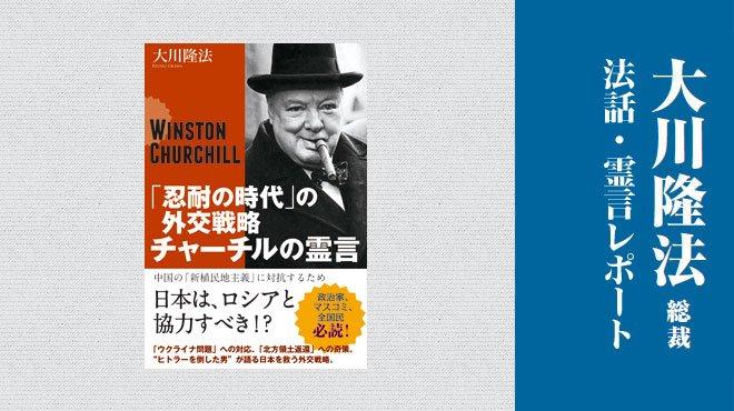 イギリスの英雄チャーチルが示す日本の外交戦略 「忍耐の時代の外交戦略─チャーチルの霊言─」 - 大川隆法総裁 公開霊言抜粋レポート