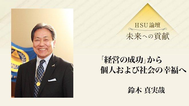 HSU論壇 - 「経営の成功」から個人および社会の幸福へ - 鈴木 真実哉