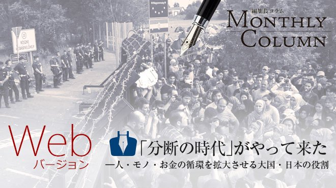 「分断の時代」がやって来た ――人・モノ・お金の循環を拡大させる大国・日本の役割(Webバージョン)  - 編集長コラム