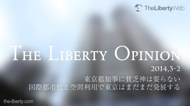 東京都知事に貧乏神は要らない - 国際都市化と空間利用で東京はまだまだ発展する - The Liberty Opinion 2