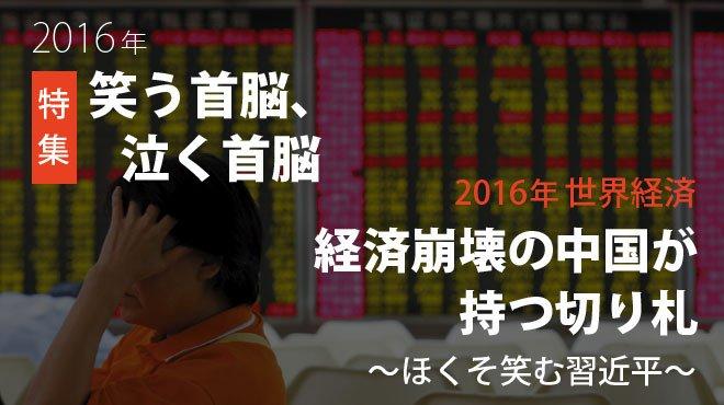 2016年 世界経済 -経済崩壊の中国が持つ切り札 ~ほくそ笑む習近平~ 特集 2016年 笑う首脳、泣く首脳