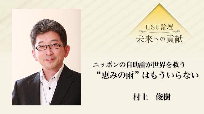 """HSU論壇 - ニッポンの自助論が世界を救う """"恵みの雨""""はもういらない - 村上 俊樹"""