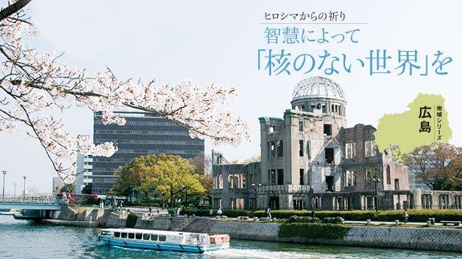 ヒロシマからの祈り 智慧によって「核のない世界」を - 地域シリーズ 広島