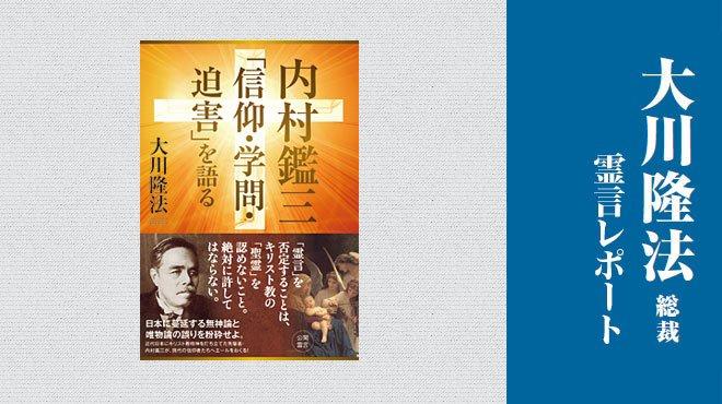 「聖霊を認めない」なんて人間として許さない - 「内村鑑三『信仰・学問・迫害』を語る」 - 大川隆法総裁 霊言レポート
