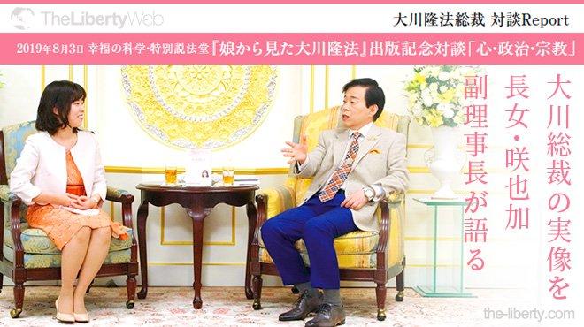 大川総裁の実像を 長女・咲也加副理事長が語る - 大川隆法総裁 対談Report 「心・政治・宗教」