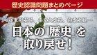 「歴史認識問題」まとめページ 従軍慰安婦、南京大虐殺…