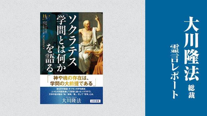 神や魂は学問の前提 - 「ソクラテス『学問とは何か』を語る」 - 大川隆法総裁 霊言レポート