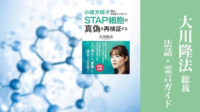 STAP細胞は「生命の起源」に迫っていた - 「小保方博士守護霊インタビュー・再論」 - 大川隆法総裁 法話・霊言ガイド