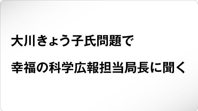 大川きょう子氏問題で幸福の科学広報担当局長に聞く