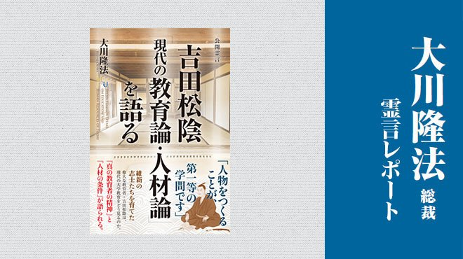 審議会は群盲評象そのもの。教育改革は民から起こせ - 「吉田松陰『現代の教育論・人材論』を語る」 - 大川隆法総裁 霊言レポート