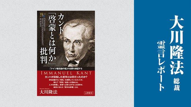 カントの「啓蒙」は現代人を真実に導くか - 「カント『啓蒙とは何か』批判」」 - 大川隆法総裁 霊言レポート