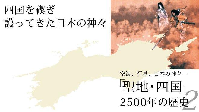 空海、行基、日本の神々― 「聖地・四国」2500年の歴史 2 / 四国を禊ぎ護ってきた日本の神々