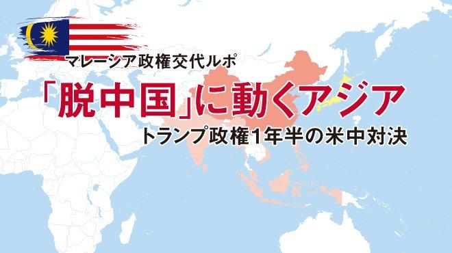 マレーシア政権交代ルポ 「脱中国」に動くアジア/トランプ政権1年半の米中対決