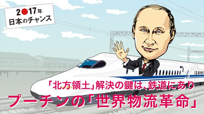 「北方領土」解決の鍵は、鉄道にあり プーチンの「世界物流革命」 - 2●17年 日本のチャンス