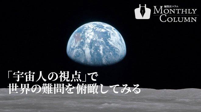 「宇宙人の視点」で世界の難問を俯瞰してみる - 編集長コラム