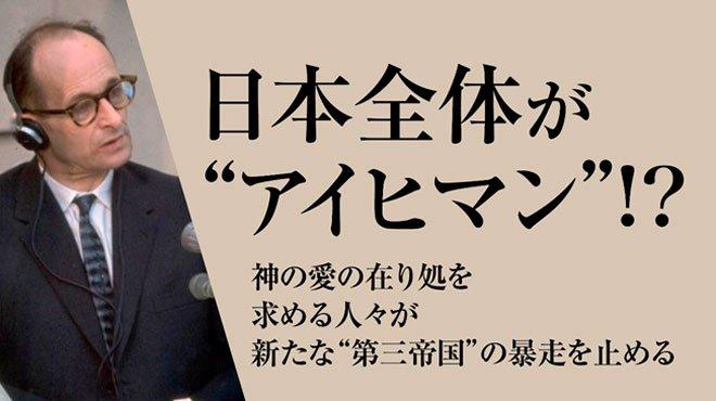 """日本全体が""""アイヒマン""""!? : 神の愛の在り処を求める人々が新たな""""第三帝国""""の暴走を止める"""