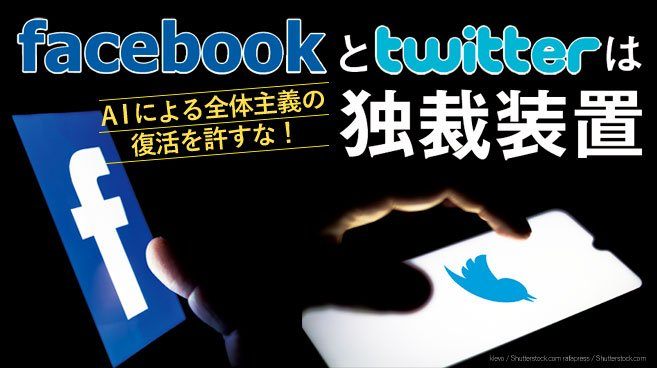 FacebookとTwitterは独裁装置 AIによる全体主義の復活を許すな!