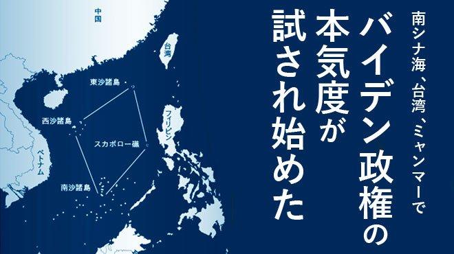 南シナ海、台湾、ミャンマーでバイデン政権の本気度が試され始めた