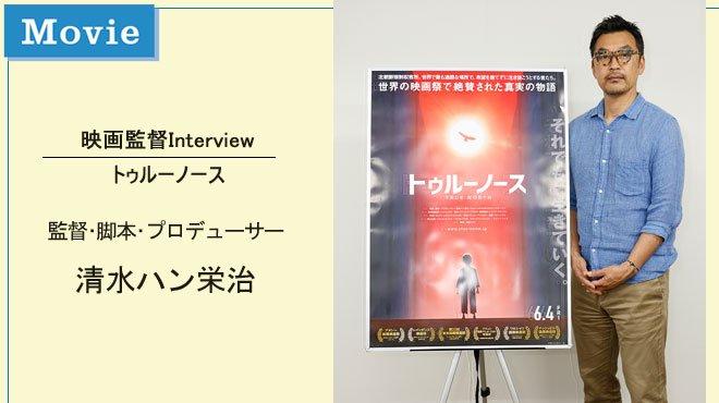 それぞれの「トゥルーノース」を探してほしい - 映画監督Interview 清水ハン栄治
