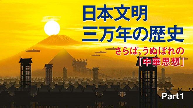 日本文明三万年の歴史 さらば、うぬぼれの「中華思想」 - Part 1