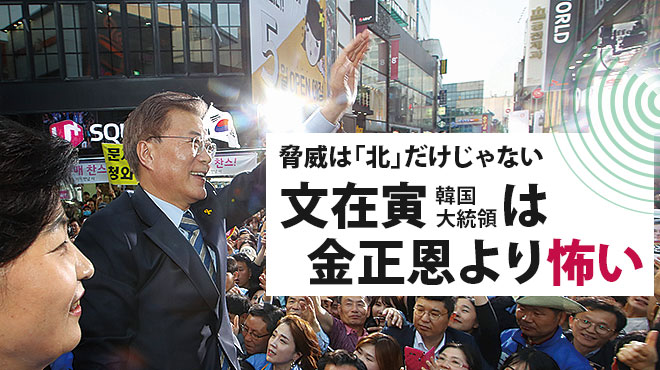 脅威は「北」だけじゃない 文在寅韓国大統領は金正恩より怖い