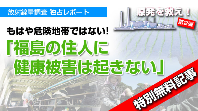 「福島の住民に  健康被害は  起きない」 原発を救え! もはや危険地帯ではない 放射線量調査 独占レポート【特別無料記事】